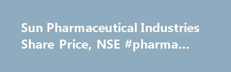 Sun Pharmaceutical Industries Share Price, NSE #pharma #mba http://pharmacy.remmont.com/sun-pharmaceutical-industries-share-price-nse-pharma-mba/  #sun pharma # Stock Price Quotes Sun Pharmaceutical Industries Ltd. Sun Pharmaceutical Industries Ltd. Sun Pharmaceutical Industries Ltd. incorporated in the year 1993, is a Large Cap company (having a market cap of Rs 188,232.23 Cr.) operating in Pharmaceuticals and health care sector. Sun Pharmaceutical Industries Ltd. key Products/Revenue…