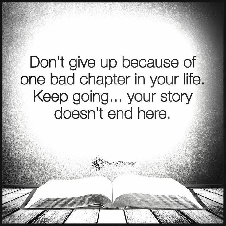 Don't give up because of one bad chapter in your life. Keep going... your story doesn't end here.