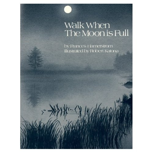 Walk When the Moon Is Full by Frances Hamerstrom and Robert Katona: This book describes the author's nighttime walks with her children during each of a year's thirteen full moons. Through these chapters the reader experiences the thrill and awe of moonlit discoveries. This is a wonderful way to introduce children to nature. Most children and parents who read this book will want to follow its example, and both will benefit if they do. Look in your library for this one…