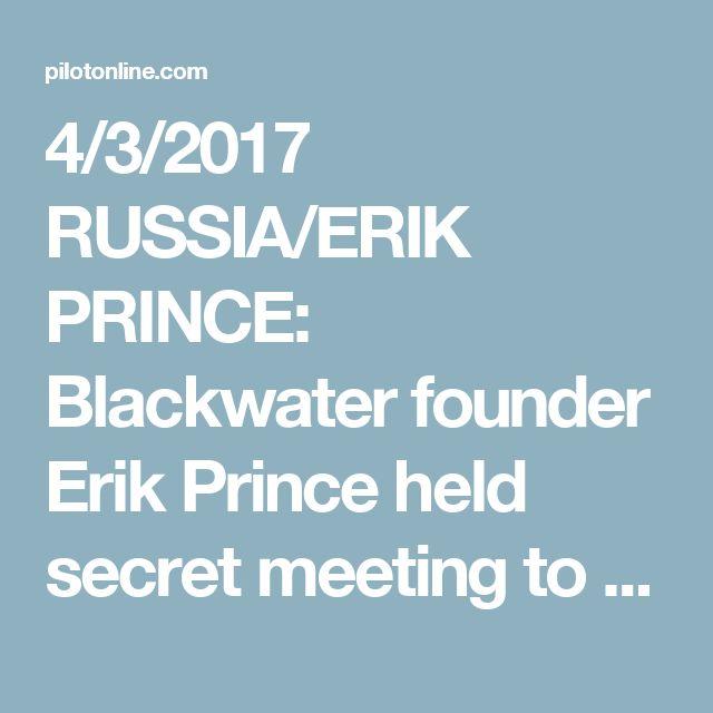 4/3/2017 RUSSIA/ERIK PRINCE: Blackwater founder Erik Prince held secret meeting to establish Trump-Putin back channel, officials say.  By Adam Entous, Greg Miller, Kevin Sieff & Karen DeYoung. The Washington Post
