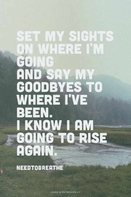Set my sights on where I'm goingand say my goodbyes to where I've been.I know I am going to rise aga... - NeedToBreathe at Spoken.ly