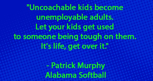 Uncoachable kids become unemployable adults. Let your kids get used to someone being tough on them. It's life, get over it. - Patrick Murphy (Alabama Softball)