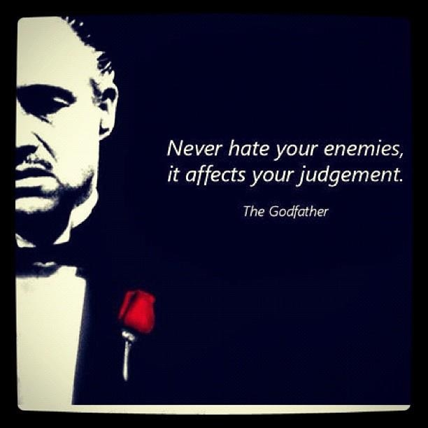 """Never hate your enemies. It affects your judgement."" The Godfather"