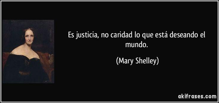 Es justicia, no caridad lo que está deseando el mundo. (Mary Shelley)