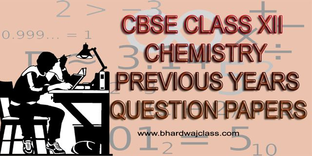 CBSE CLASS 12 CHEMISTRY PREVIOUS YEARS QUESTION PAPERS WITH SOLUTION IN PDF - BHARDWAJ CLASSES