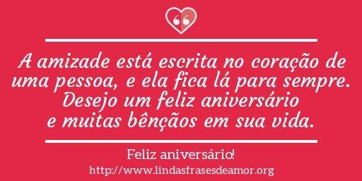 A amizade está escrita no coração de uma pessoa, e ela fica lá para sempre. Desejo um feliz aniversário e muitas bênçãos em sua vida.