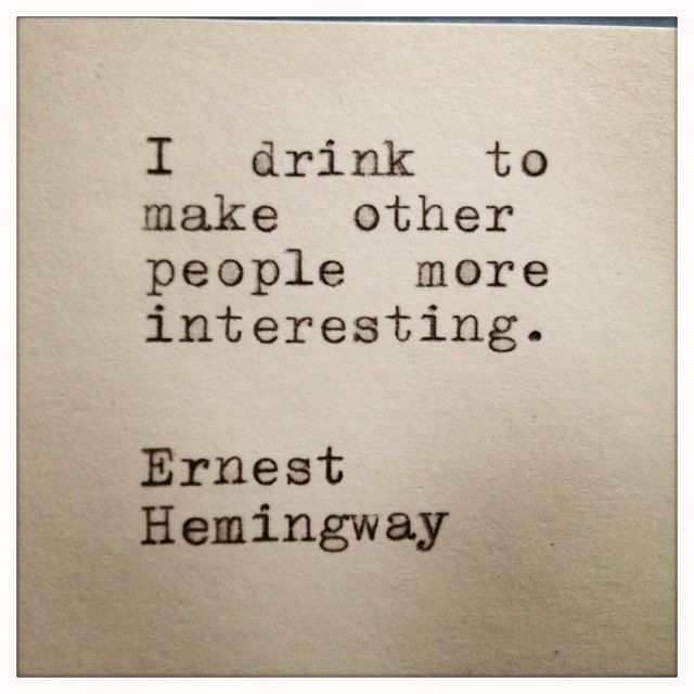 """I drink to make other people more interesting."" Ernest Hemingway"