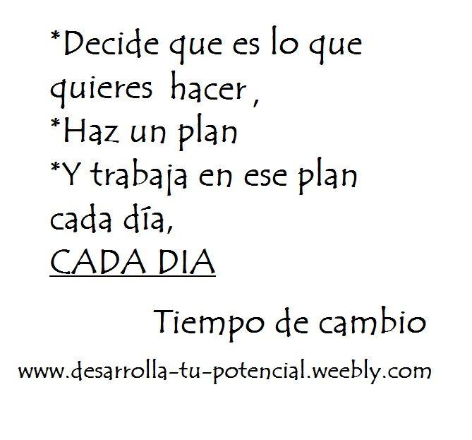 Decide que es lo que quieres hacer, haz un plan y trabaja en ese plan cada dia, CADA DIA. www.desarrolla-tu-potencial.weebly.com