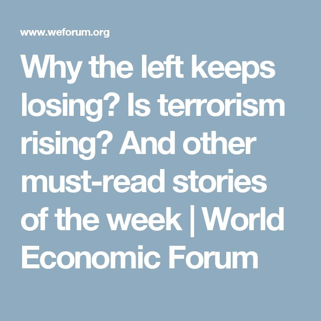 Why the left keeps losing? Is terrorism rising? And other must-read stories of the week | World Economic Forum
