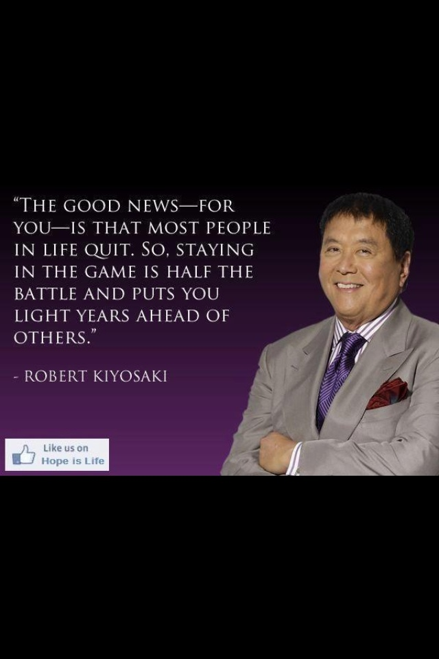 Staying in the game is half the battle ~ Robert Kiyosaki