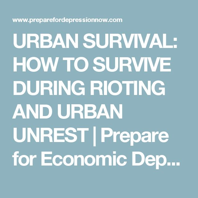 URBAN SURVIVAL: HOW TO SURVIVE DURING RIOTING AND URBAN UNREST | Prepare for Economic Depression Now