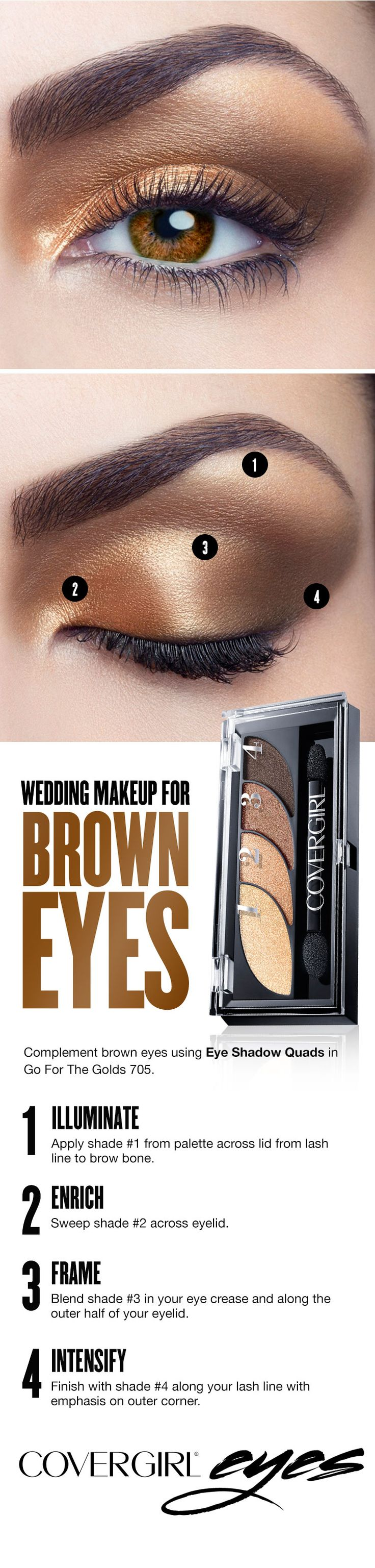 Bronze or gold shades accentuate brown eyes. Follow this easy step-by-step makeup guide for brown eyes on your wedding day using COVERGIRL's Eye Shadow Quad in Go For The Golds 705. Step 1: Illuminate. Apply shade 1 from palette across lid from lash line to brow bone. Step 2: Enrich. Sweep shade 2 across eyelid. Step 3: Frame. Blend shade 3 in your eye crease and along the outer half of your eyelid. Step 4: Intensify. Finish with shade 4 along your lash line with emphasis on outer corner.