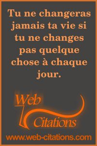 Tu ne changeras jamais ta vie si tu ne changes pas quelque chose à chaque jour. |-| Nos citations classées par thème http://web-citations.com |-| dictions pensées proverbes phrases citations motivation motivantes inspirantes entrepreneur succès positives inspiration réussir réussite