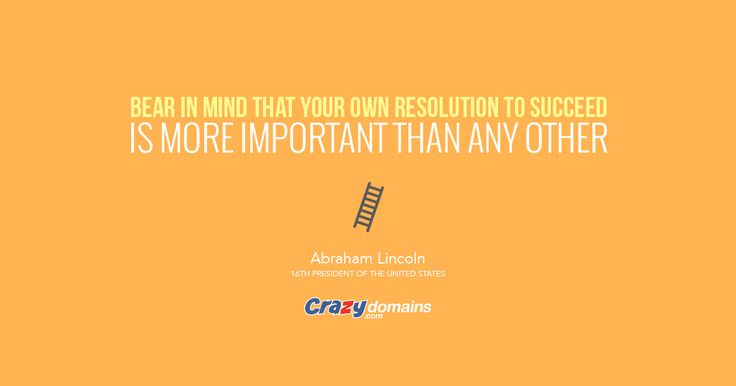 Bear in mind that your own resolution to succeed is more important than any other. - Abraham Lincoln, 16th President of the United States