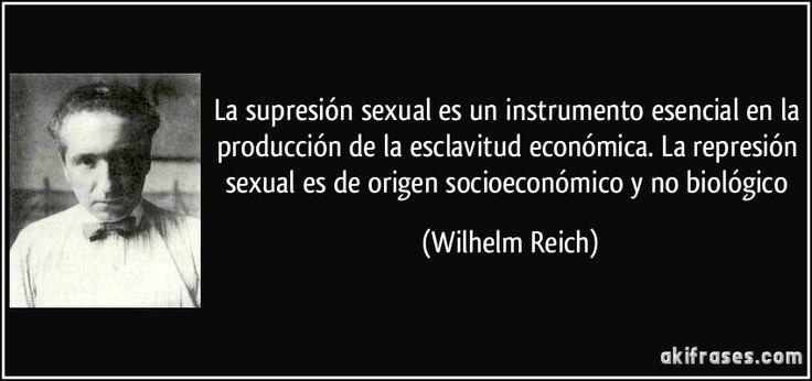 La supresión sexual es un instrumento esencial en la producción de la esclavitud económica. La represión sexual es de origen socioeconómico y no biológico (Wilhelm Reich)
