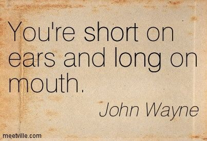 John Wayne : You're short on ears and long on mouth. short, long, listening. Meetville Quotes