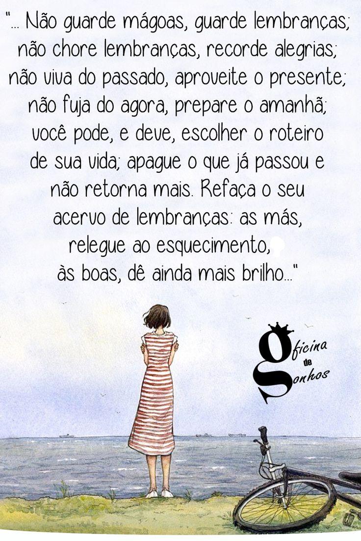 """Oficina de Sonhos: """"... Não guarde mágoas, guarde lembranças; não chore lembranças, recorde alegrias; não viva do passado, aproveite o presente; não fuja do agora, prepare o amanhã; você pode, e deve, escolher o roteiro de sua vida; apague o que já passou e não retorna mais. Refaça o seu acervo de lembranças: as más, relegue ao esquecimento, às boas, dê ainda mais brilho..."""""""