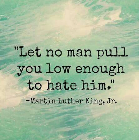 """""""Let no man pull you low enough to hate him."""""""