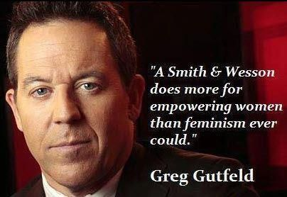 """""""A Smith & Wesson does more for empowering women than feminism ever could."""" ~ Greg Gutfeld"""