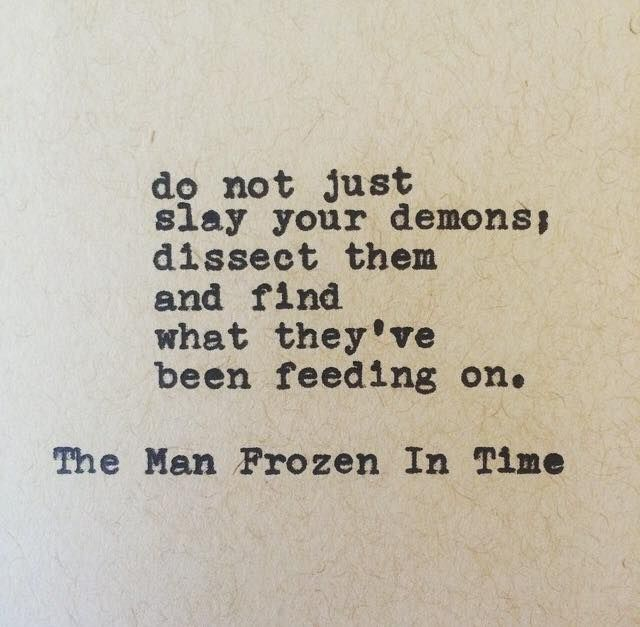 "Wow, that's totally how I am. ""Do not just slay your demons; dissect them and find what they've been feeding on."" The Man Frozen In Time"