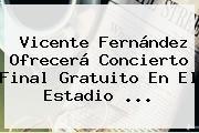 http://tecnoautos.com/wp-content/uploads/imagenes/tendencias/thumbs/vicente-fernandez-ofrecera-concierto-final-gratuito-en-el-estadio.jpg Vicente Fernandez. Vicente Fernández ofrecerá concierto final gratuito en el Estadio ..., Enlaces, Imágenes, Videos y Tweets - http://tecnoautos.com/actualidad/vicente-fernandez-vicente-fernandez-ofrecera-concierto-final-gratuito-en-el-estadio/