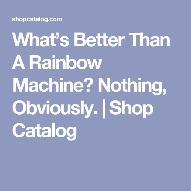 What's Better Than A Rainbow Machine? Nothing, Obviously. | Shop Catalog