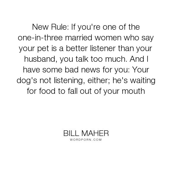 """Bill Maher - """"New Rule: If you're one of the one-in-three married women who say your pet is a better..."""". humor, marriage, dogs, listening, pets"""