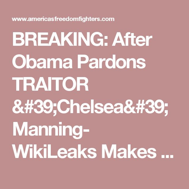 Breaking After Obama Pardons Traitor Chelsea Manning Wikileaks