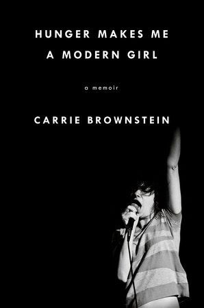 "HUNGER MAKES ME A MODERN GIRL by Carrie Brownstein -- From the guitarist of the pioneering band Sleater-Kinney, the book Kim Gordon says ""everyone has been waiting for"" — a candid, funny, and deeply personal look at making a life—and finding yourself—in music."