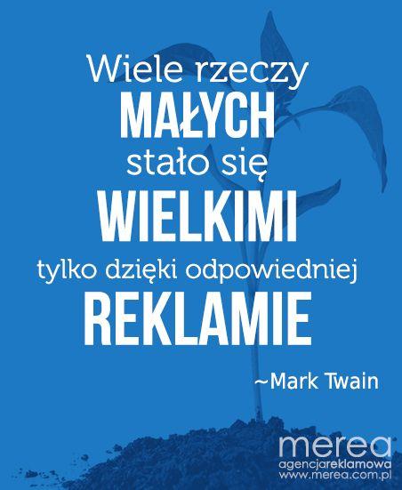*Wiele rzeczy małych stało się wielkimi tylko dzięki odpowiedniej reklamie* ~Mark Twain