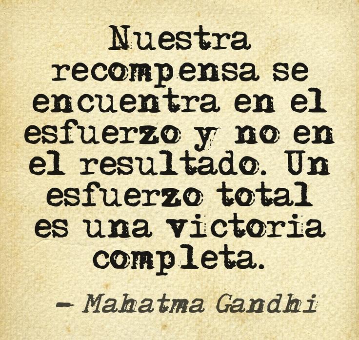 Nuestra recompensa se encuentra en el esfuerzo y no en el resultado. Un esfuerzo total es una victoria completa. #Gandhi #esfuerzo #frases