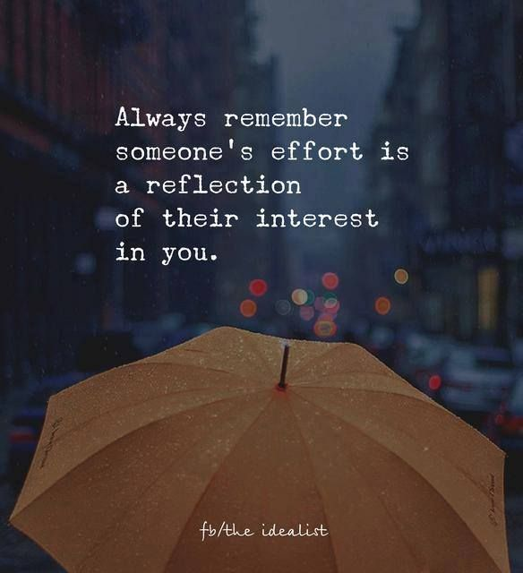 Always remember someone's effort is a reflection of their interest in you.