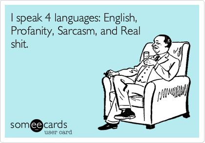I speak 4 languages: English, Profanity, Sarcasm, and Real shit.