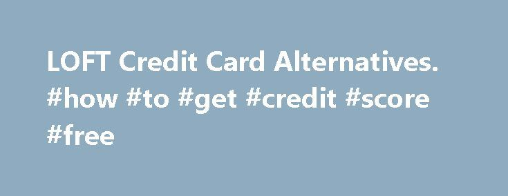 LOFT Credit Card Alternatives. #how #to #get #credit #score #free http://credit.remmont.com/loft-credit-card-alternatives-how-to-get-credit-score-free/  #loft credit card # PREPAID & CREDIT CARD APPLICATIONS ONLINE Best Credit Cards from our partners for Shopping at LOFT Read More...The post LOFT Credit Card Alternatives. #how #to #get #credit #score #free appeared first on Credit.