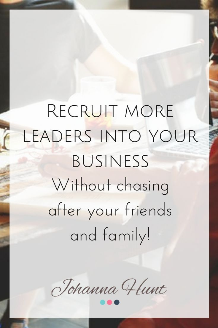 How to recruit more leaders into your business without chasing after your friends and family - Johanna Hunt