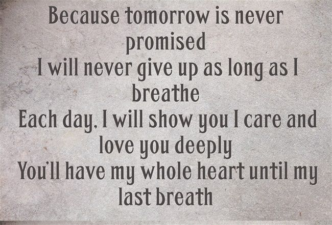 Because tomorrow is never promised I will never give up as long as I breathe Each day, I will show you I care and love you deeply You'll have my whole heart until my last breath