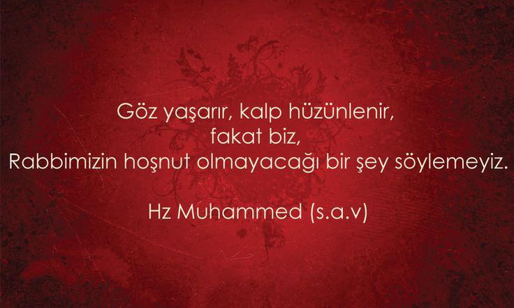Göz yaşarır, kalp hüzünlenir, fakat biz, Rabbimizin hoşnut olmayacağı bir şey söylemeyiz.  Hz Muhammed (s.a.v)