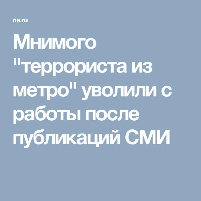 """Мнимого """"террориста из метро"""" уволили с работы после публикаций СМИ"""