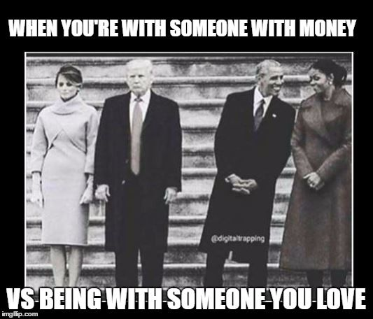 WHEN YOU'RE WITH SOMEONE WITH MONEY VS BEING WITH SOMEONE YOU LOVE | image tagged in womens march,alternative facts,never trump,obama meme,trump and melania,trump inauguration | made w/ Imgflip meme maker