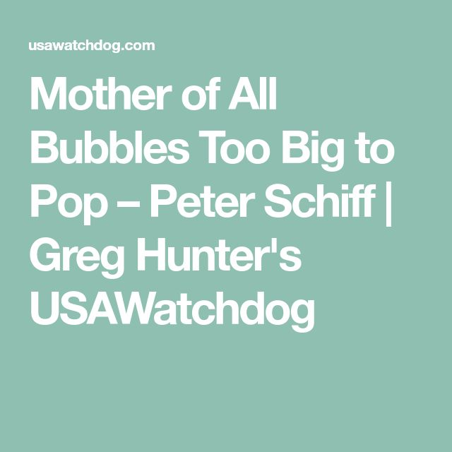 Mother of All Bubbles Too Big to Pop – Peter Schiff   Greg Hunter's USAWatchdog