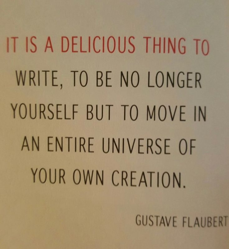 It is a delicious thing to write, to be no longer yourself but to move in an entire universe of your own creation. -Gustave Flaubert
