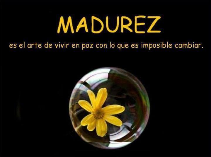 Madurez es el arte de vivir en paz con lo que no se puede cambiar