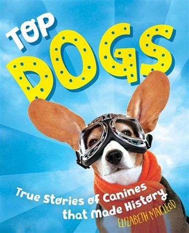 Top Dogs: True Stories of Canines that Made History by Elizabeth MacLeod