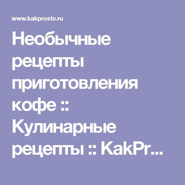 Необычные рецепты приготовления кофе :: Кулинарные рецепты :: KakProsto.ru: как просто сделать всё