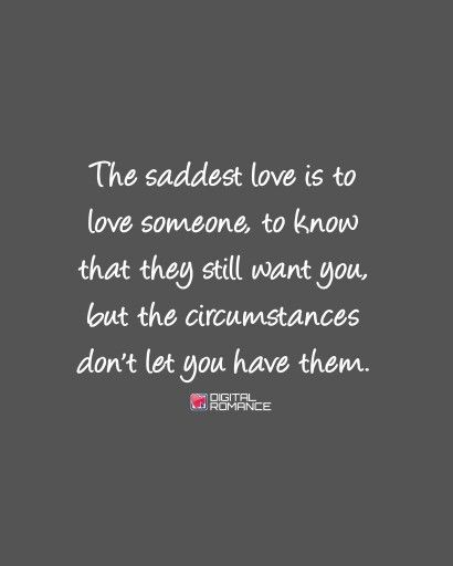 The saddest love is to love someone, to know that they still want you, but the circumstances don't let you have them.