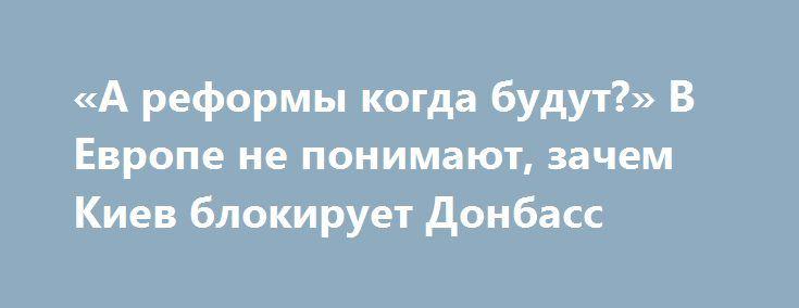 «А реформы когда будут?» В Европе не понимают, зачем Киев блокирует Донбасс http://rusdozor.ru/2017/03/16/a-reformy-kogda-budut-v-evrope-ne-ponimayut-zachem-kiev-blokiruet-donbass/  Последние новости из Киева вызвали недоумение в Европе. Решение украинского СНБО подверглось критике официального Берлина, а в европейской прессе Киеву в очередной раз напомнили, что его домашнее задание – не блокады вводить, а заниматься реформами и посоветовали правильно выбирать приоритеты. ...