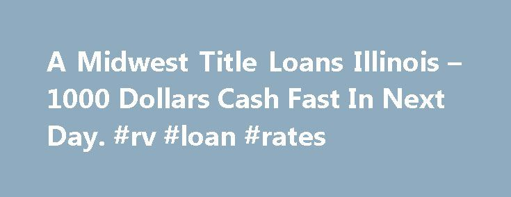 A Midwest Title Loans Illinois – 1000 Dollars Cash Fast In Next Day. #rv #loan #rates http://loan.remmont.com/a-midwest-title-loans-illinois-1000-dollars-cash-fast-in-next-day-rv-loan-rates/  #midwest title loans # Midwest Title Loans Illinois Are you experiencing money problems? Do you just need a small advance against your pay to tide you over? Do you need cash for an unexpected expense? Then a payday loan can be the solution you are looking for. When looking for this type of loan you…The…