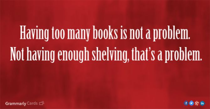 Having too many books is not a problem. Not having enough shelving is a problem.