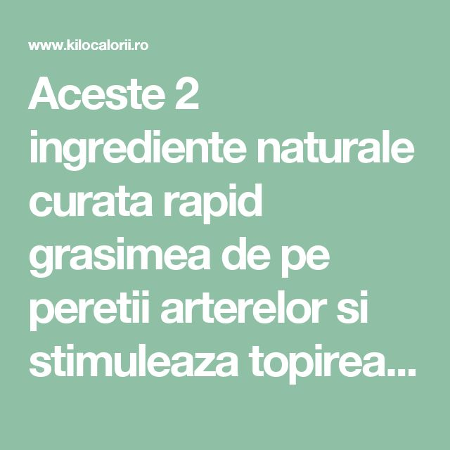 Aceste 2 ingrediente naturale curata rapid grasimea de pe peretii arterelor si stimuleaza topirea kilogramelor in exces! » kiloCalorii: Eat SEXY. LOOK Healthy.