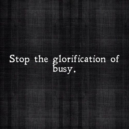 Cesser de glorifier l'horaire trop chargé.